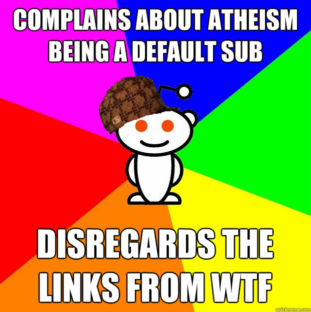 complains about atheism being a default sub disregards the l - Scumbag Redditor