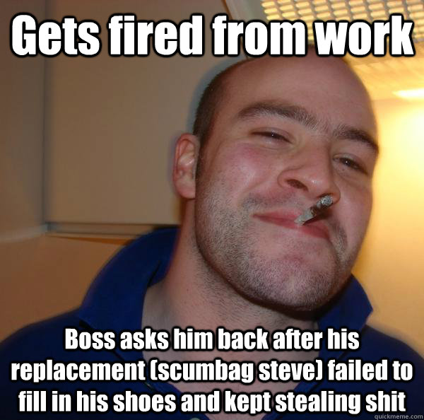 gets fired from work boss asks him back after his replacemen - Good Guy Greg