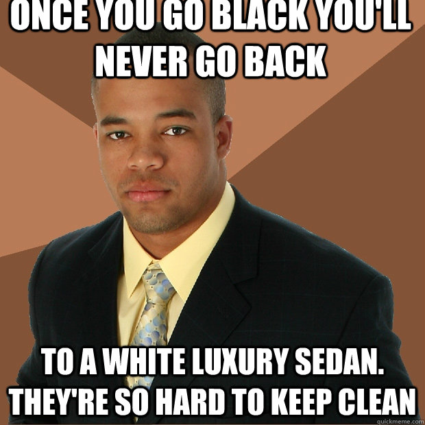 once you go black youll never go back to a white luxury sed - Successful Black Man
