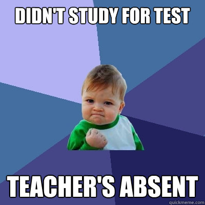 didnt study for test teachers absent  - Success Kid
