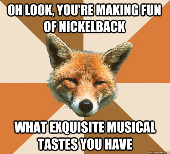 oh look youre making fun of nickelback what exquisite musi - Condescending Fox