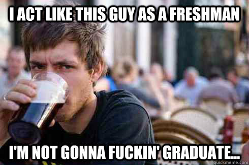 i act like this guy as a freshman im not gonna fuckin grad - Lazy College Senior