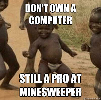 dont own a computer still a pro at minesweeper - Third World Success Kid