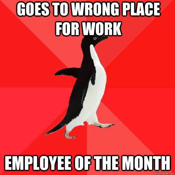 goes to wrong place for work employee of the month - Socially Awesome Penguin