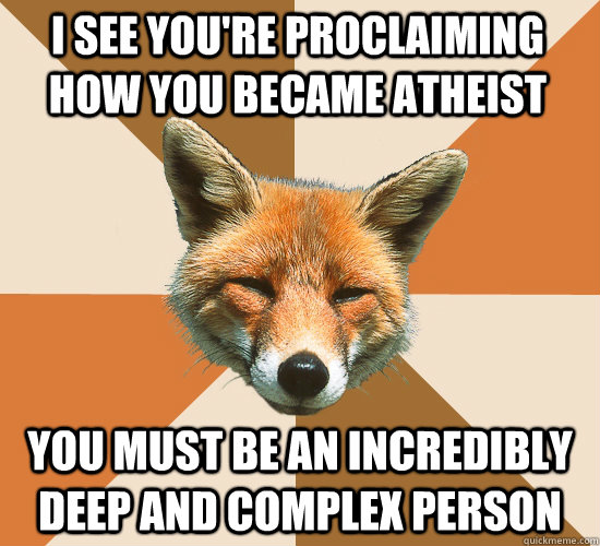 i see youre proclaiming how you became atheist you must be  - Condescending Fox