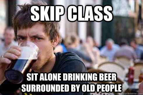 skip class sit alone drinking beer surrounded by old people - Lazy College Senior