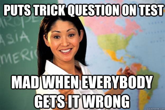 puts trick question on test mad when everybody gets it wrong - Unhelpful High School Teacher
