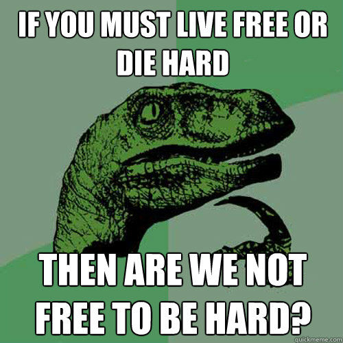 If you must live free or die hard then are we not free to be hard