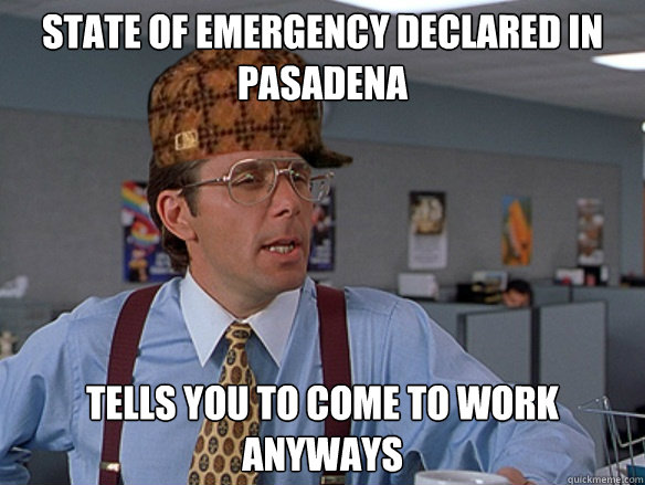 state of emergency declared in pasadena tells you to come to - Scumbag Boss