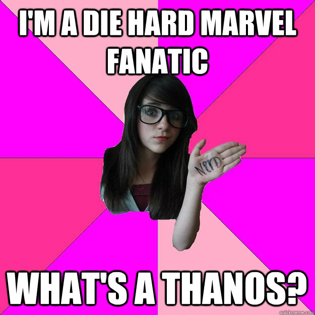 im a die hard marvel fanatic whats a thanos - Idiot Nerd Girl