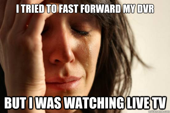 i tried to fast forward my dvr but i was watching live tv - First World Problems