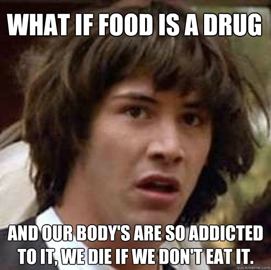 what if food is a drug and our bodys are so addicted to it - conspiracy keanu