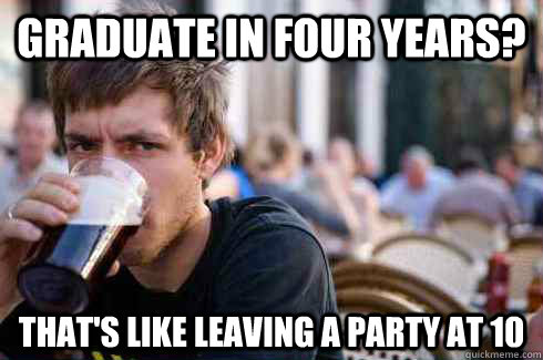 graduate in four years thats like leaving a party at 10 - Lazy College Senior