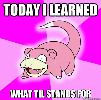 today i learned what til stands for - Slowpoke