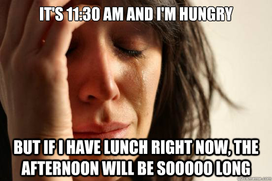 its 1130 am and im hungry but if i have lunch right now  - First World Problems