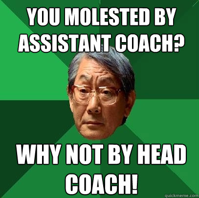 you molested by assistant coach why not by head coach - High Expectations Asian Father