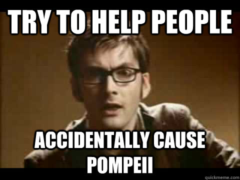 try to help people accidentally cause pompeii  - Time Traveler Problems