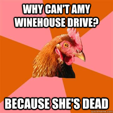 why cant amy winehouse drive because shes dead - Anti-Joke Chicken
