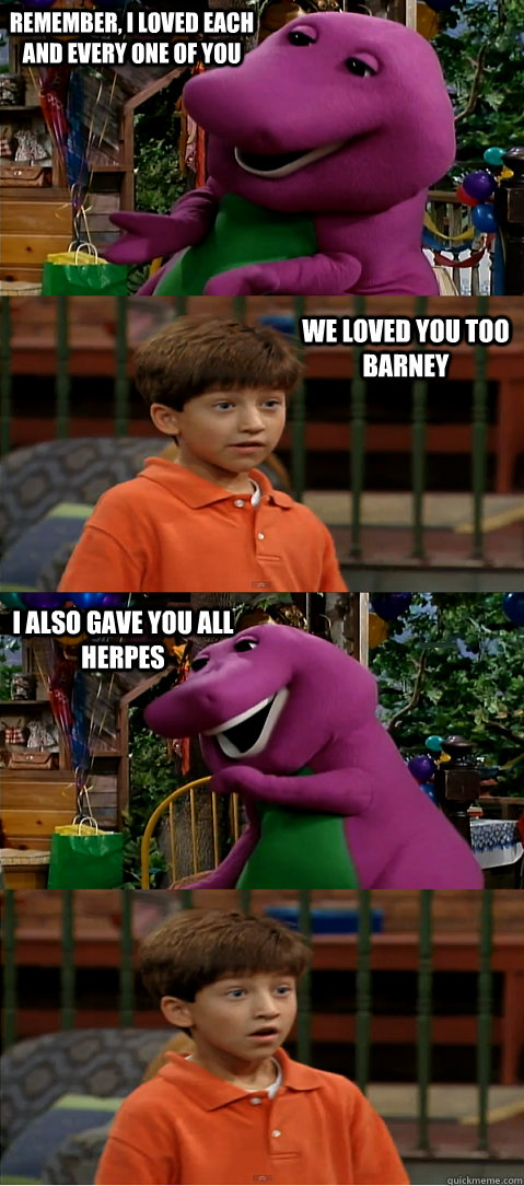 remember i loved each and every one of you we loved you too - Sexually Transmitted Barney