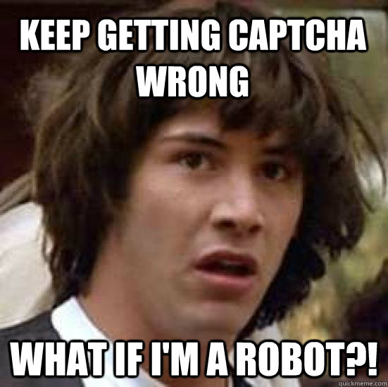 keep getting captcha wrong what if im a robot - conspiracy keanu