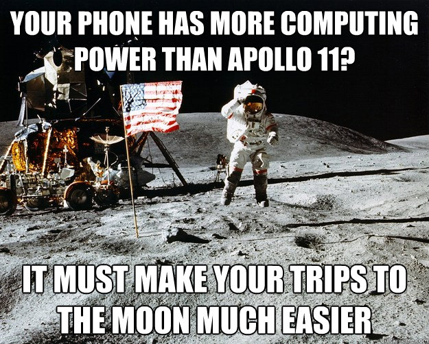 your phone has more computing power than apollo 11 it must  - Unimpressed Astronaut
