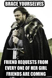 brace yourselves friend requests from every one of her girl  - Brace Yourselves