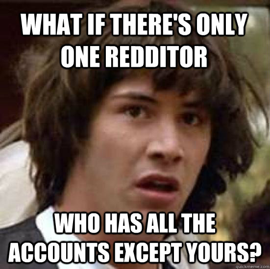what if theres only one redditor who has all the accounts e - conspiracy keanu