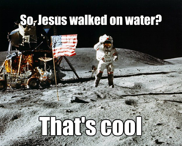 so jesus walked on water thats cool - Unimpressed Astronaut