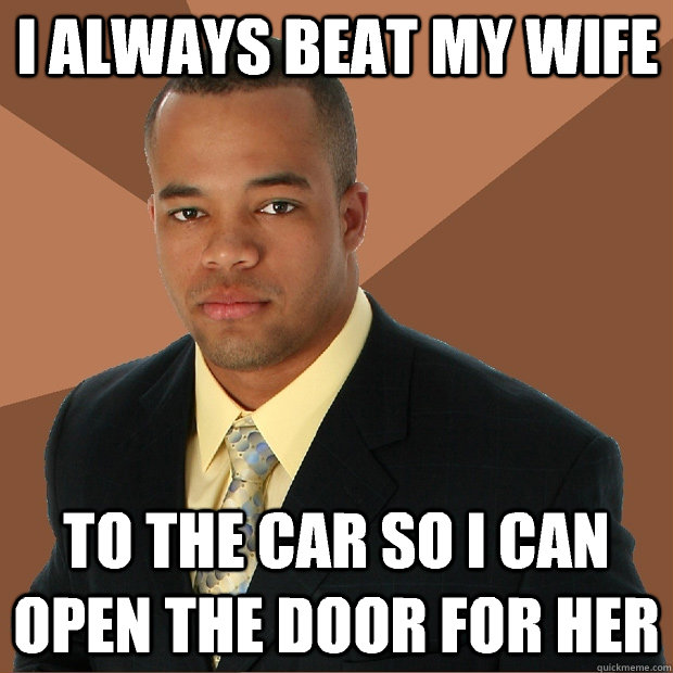 i always beat my wife to the car so i can open the door for  - Successful Black Man