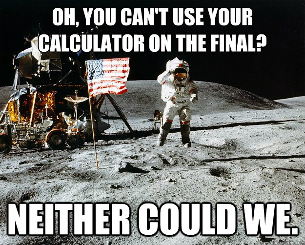 oh you cant use your calculator on the final neither coul - Unimpressed Astronaut