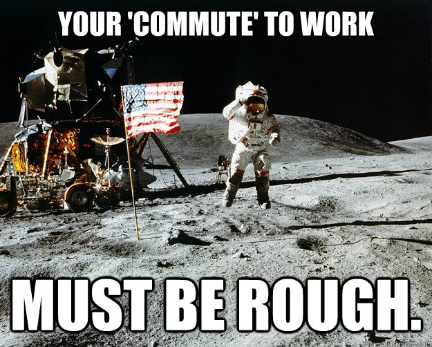 your commute to work must be rough - Unimpressed Astronaut