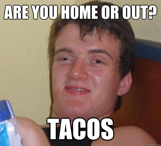 are you home or out tacos - 10 Guy