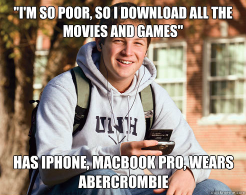 im so poor so i download all the movies and games has ip - College Freshman