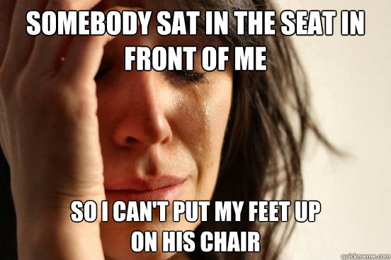 somebody sat in the seat in front of me so i cant put my fe - First World Problems