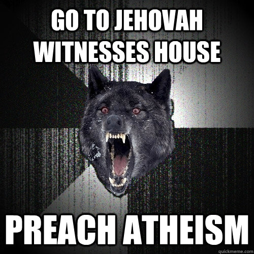 go to jehovah witnesses house preach atheism  - Insanity Wolf