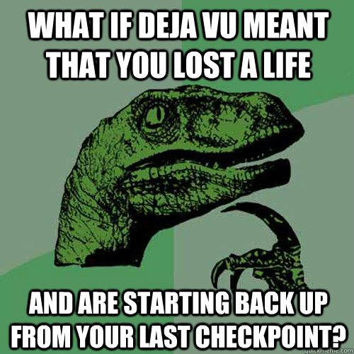 what if deja vu meant that you lost a life and are starting - Philosoraptor