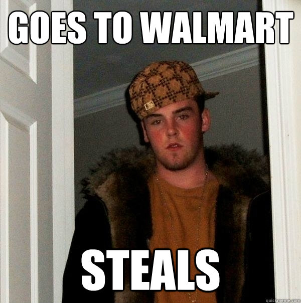 goes to walmart steals - Scumbag Steve