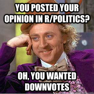 you posted your opinion in rpolitics oh you wanted downvo - Creepy Wonka