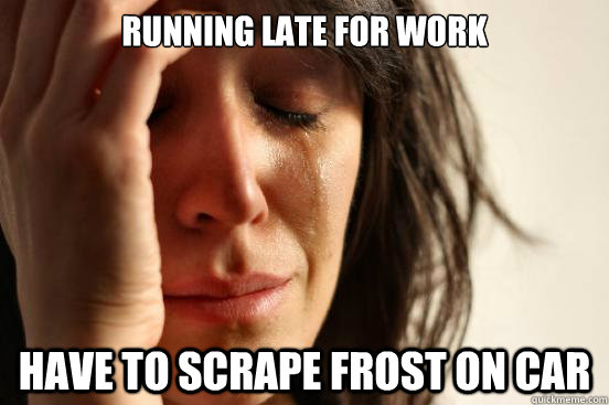 running late for work have to scrape frost on car - First World Problems