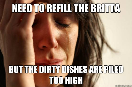need to refill the britta filter but the dirty dishes are pi - First World Problems