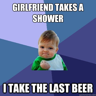 girlfriend takes a shower i take the last beer - Success Kid