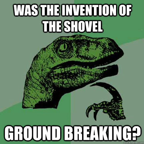 was the invention of the shovel ground breaking - Philosoraptor