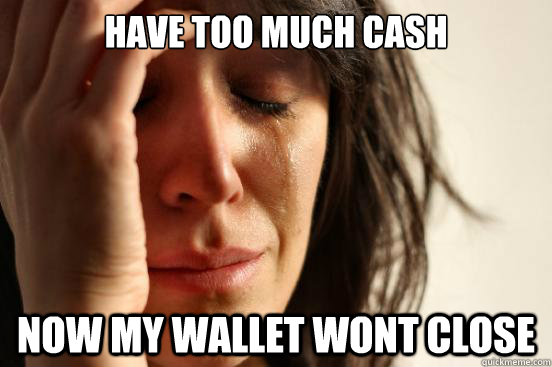 have too much cash now my wallet wont close - First World Problems