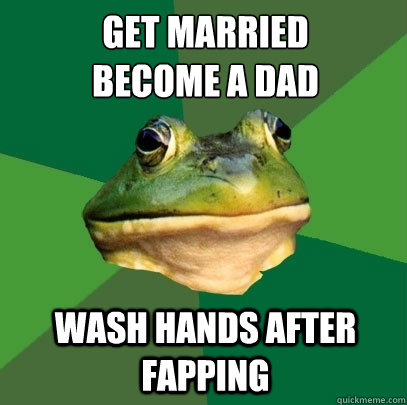 get married become a dad wash hands after fapping - Foul Bachelor Frog