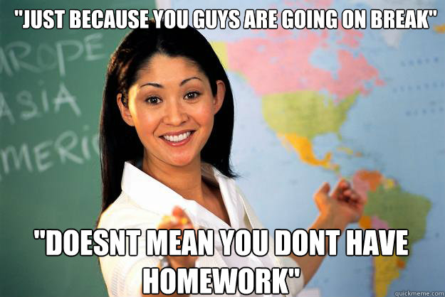 just because you guys are going on break doesnt mean you  - Unhelpful High School Teacher