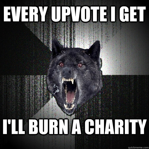 every upvote i get ill burn a charity  - Insanity Wolf