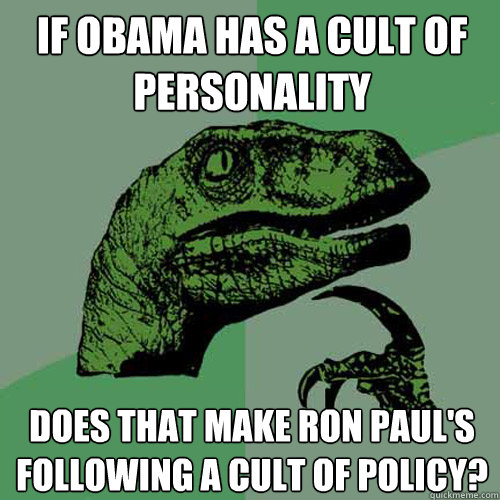 if obama has a cult of personality does that make ron pauls - Philosoraptor