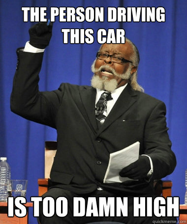 the person driving this car is too damn high - The Rent Is Too Damn High