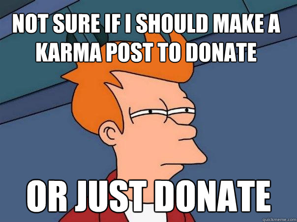 not sure if i should make a karma post to donate or just don - Futurama Fry