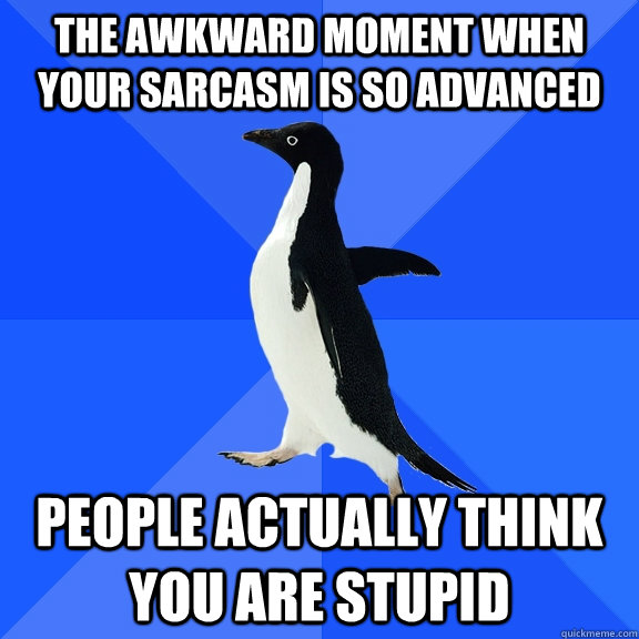 the awkward moment when your sarcasm is so advanced people a - Socially Awkward Penguin